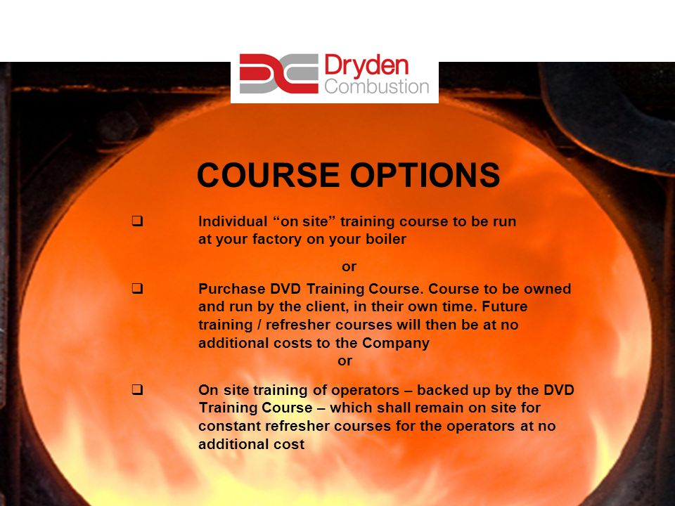 20 COURSE OPTIONS Individual on site training course to be run at your factory on your boiler or Purchase DVD Training Course.