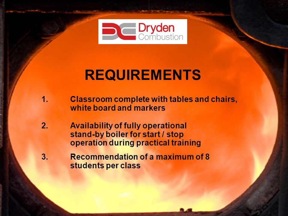 22 REQUIREMENTS 1.Classroom complete with tables and chairs, white board and markers 2.Availability of fully operational stand-by boiler for start / s