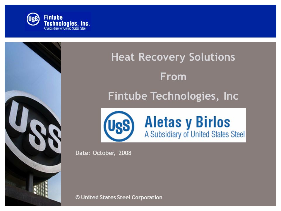 Heat Recovery Solutions From Fintube Technologies, Inc Date: October, 2008 © United States Steel Corporation
