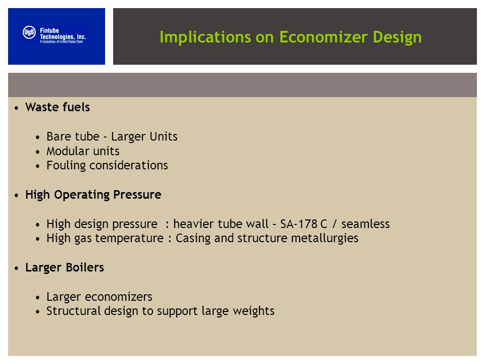 Implications on Economizer Design Waste fuels Bare tube - Larger Units Modular units Fouling considerations High Operating Pressure High design pressure : heavier tube wall – SA-178 C / seamless High gas temperature : Casing and structure metallurgies Larger Boilers Larger economizers Structural design to support large weights