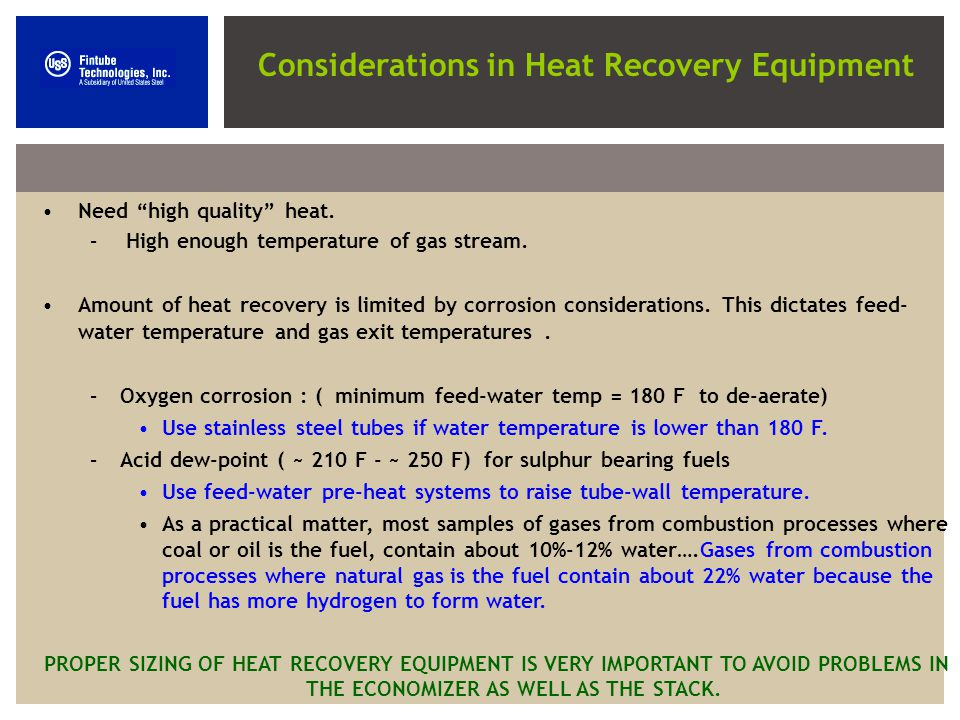 Need high quality heat. – High enough temperature of gas stream. Amount of heat recovery is limited by corrosion considerations. This dictates feed- w