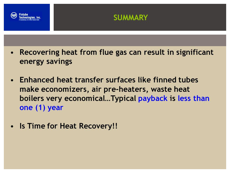 SUMMARY Recovering heat from flue gas can result in significant energy savings Enhanced heat transfer surfaces like finned tubes make economizers, air pre-heaters, waste heat boilers very economical…Typical payback is less than one (1) year Is Time for Heat Recovery!!
