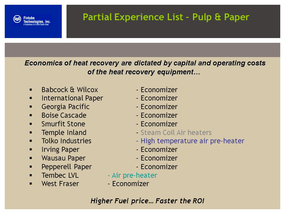 Partial Experience List – Pulp & Paper Economics of heat recovery are dictated by capital and operating costs of the heat recovery equipment… Babcock & Wilcox- Economizer International Paper- Economizer Georgia Pacific- Economizer Boise Cascade- Economizer Smurfit Stone- Economizer Temple Inland- Steam Coil Air heaters Tolko Industries- High temperature air pre-heater Irving Paper- Economizer Wausau Paper- Economizer Pepperell Paper - Economizer Tembec LVL- Air pre-heater West Fraser- Economizer Higher Fuel price… Faster the ROI