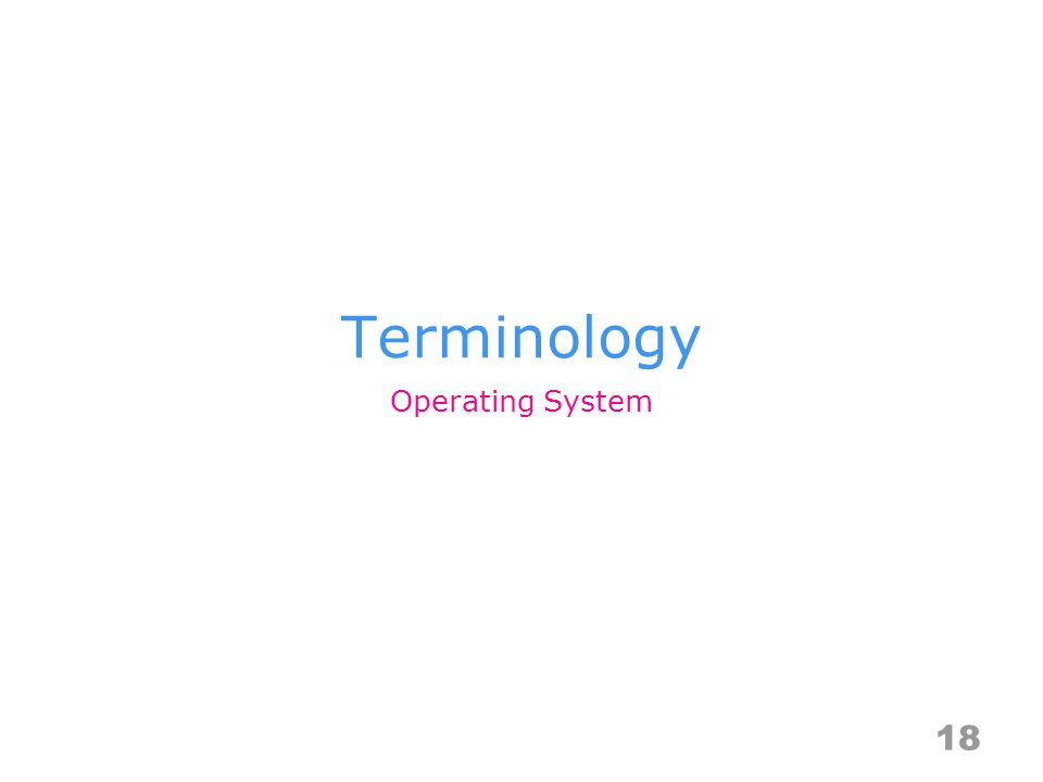 Terminology 18 Operating System