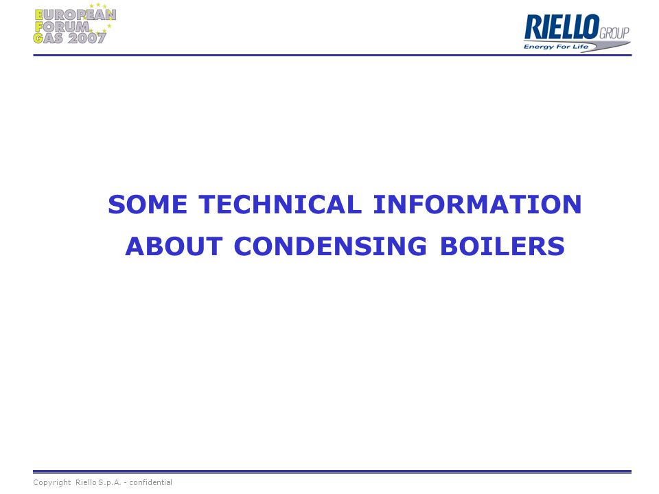 Copyright Riello S.p.A. - confidential SOME TECHNICAL INFORMATION ABOUT CONDENSING BOILERS