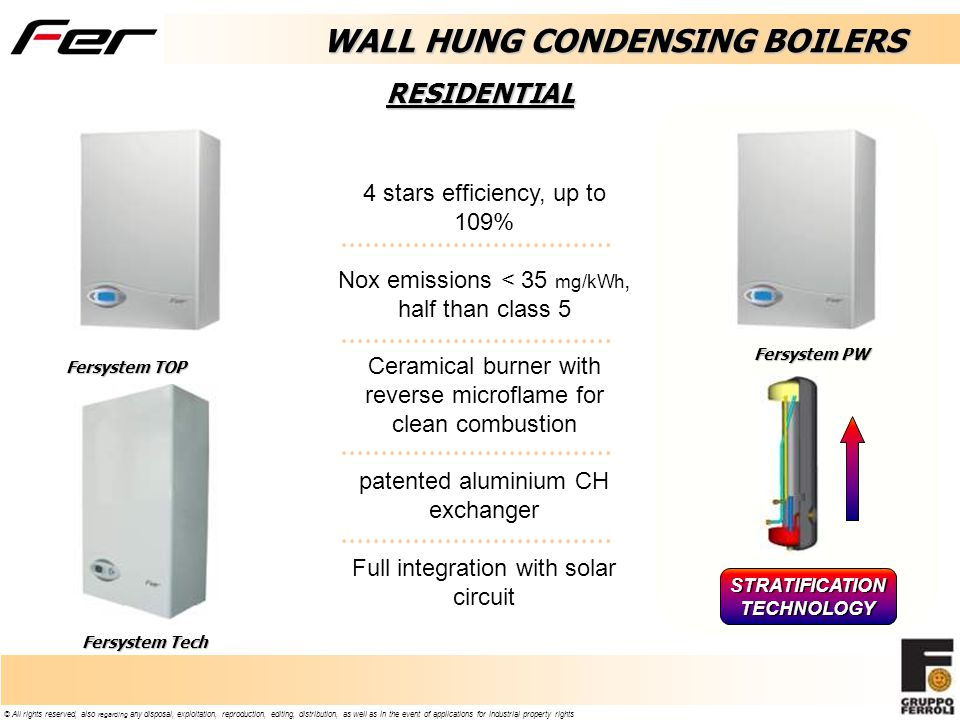 Fersystem TOP Fersystem Tech WALL HUNG CONDENSING BOILERS Fersystem PW 4 stars efficiency, up to 109% Nox emissions < 35 mg/kWh, half than class 5 Ceramical burner with reverse microflame for clean combustion patented aluminium CH exchanger Full integration with solar circuit STRATIFICATIONTECHNOLOGY RESIDENTIAL
