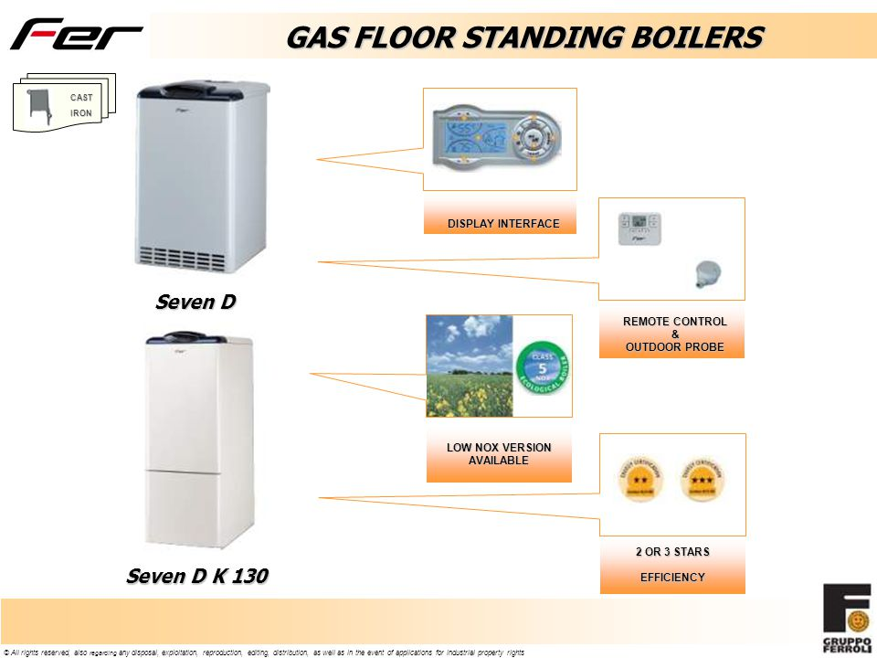 © All rights reserved, also regarding any disposal, exploitation, reproduction, editing, distribution, as well as in the event of applications for industrial property rights GAS FLOOR STANDING BOILERS Seven D Seven D K 130 REMOTE CONTROL & OUTDOOR PROBE DISPLAY INTERFACE LOW NOX VERSION AVAILABLE 2 OR 3 STARS EFFICIENCY CASTIRON