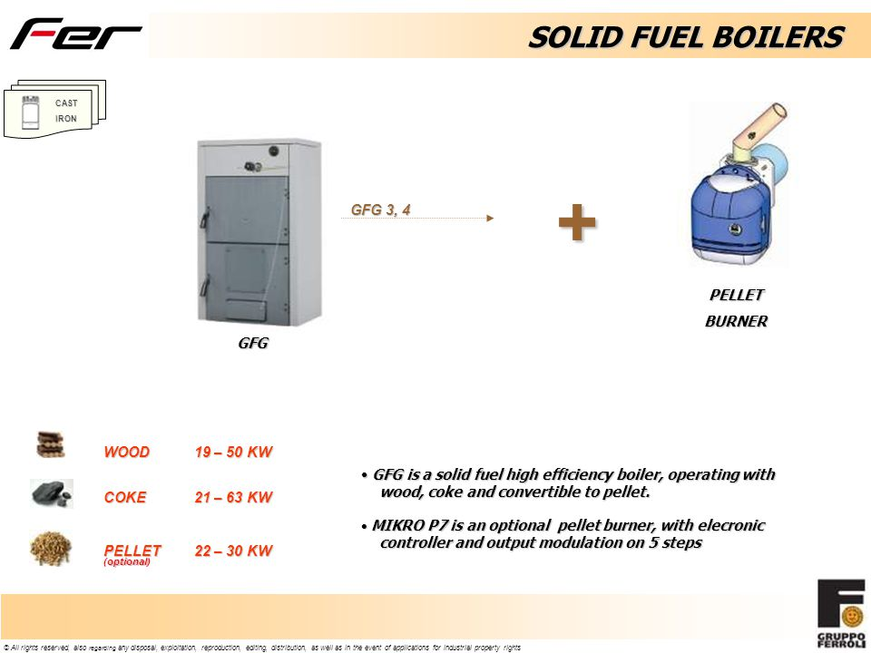 © All rights reserved, also regarding any disposal, exploitation, reproduction, editing, distribution, as well as in the event of applications for industrial property rights SOLID FUEL BOILERS GFG is a solid fuel high efficiency boiler, operating with wood, coke and convertible to pellet.