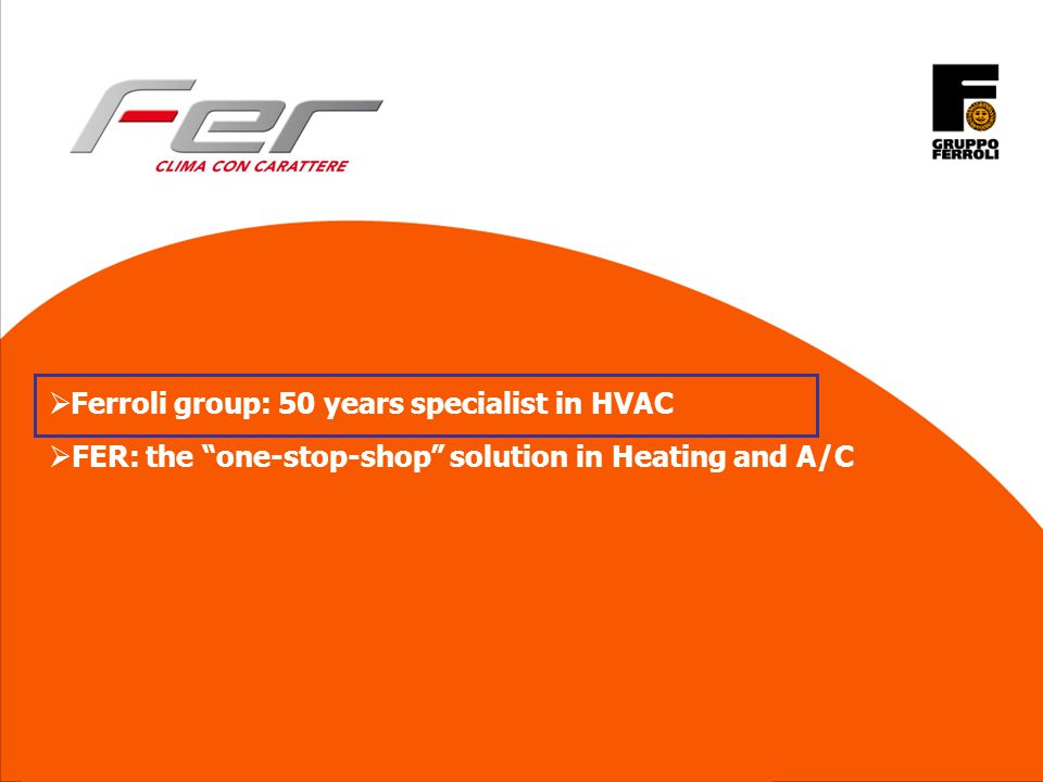 © All rights reserved, also regarding any disposal, exploitation, reproduction, editing, distribution, as well as in the event of applications for industrial property rights Ferroli group: 50 years specialist in HVAC FER: the one-stop-shop solution in Heating and A/C