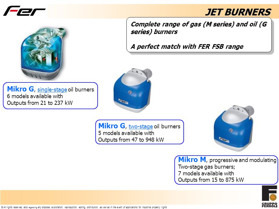 © All rights reserved, also regarding any disposal, exploitation, reproduction, editing, distribution, as well as in the event of applications for industrial property rights JET BURNERS Mikro G, single-stage oil burners 6 models available with Outputs from 21 to 237 kW Mikro M, progressive and modulating Two-stage gas burners; 7 models available with Outputs from 15 to 875 kW Mikro G, two-stage oil burners 5 models available with Outputs from 47 to 948 kW M seriesG series Complete range of gas (M series) and oil (G series) burners A perfect match with FER FSB range
