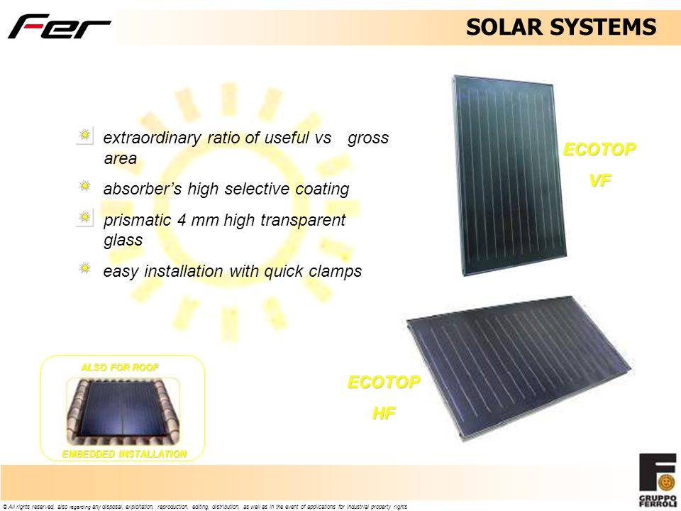 © All rights reserved, also regarding any disposal, exploitation, reproduction, editing, distribution, as well as in the event of applications for industrial property rights extraordinary ratio of useful vs gross area absorbers high selective coating prismatic 4 mm high transparent glass easy installation with quick clamps ECOTOPVF ECOTOPHF ALSO FOR ROOF EMBEDDED INSTALLATION SOLAR SYSTEMS