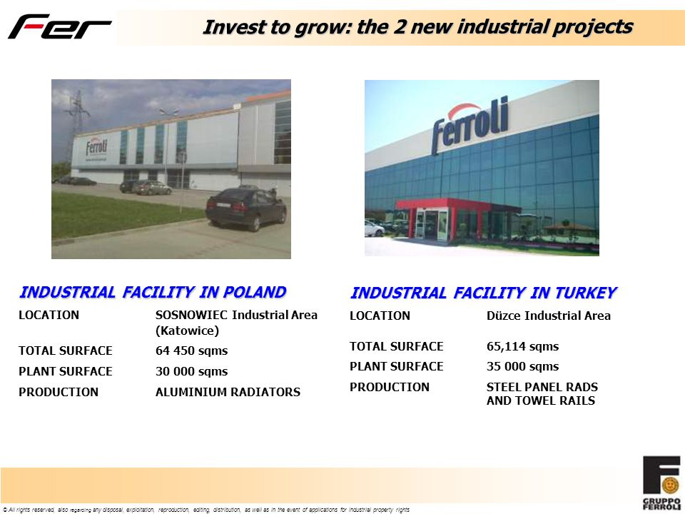 © All rights reserved, also regarding any disposal, exploitation, reproduction, editing, distribution, as well as in the event of applications for industrial property rights Invest to grow: the 2 new industrial projects INDUSTRIAL FACILITY IN POLAND LOCATIONSOSNOWIEC Industrial Area (Katowice) TOTAL SURFACE64 450 sqms PLANT SURFACE30 000 sqms PRODUCTIONALUMINIUM RADIATORS INDUSTRIAL FACILITY IN TURKEY LOCATIONDüzce Industrial Area TOTAL SURFACE65,114 sqms PLANT SURFACE35 000 sqms PRODUCTIONSTEEL PANEL RADS AND TOWEL RAILS