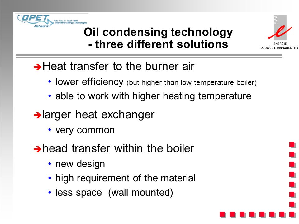 Oil condensing technology - three different solutions Heat transfer to the burner air lower efficiency (but higher than low temperature boiler) able to work with higher heating temperature larger heat exchanger very common head transfer within the boiler new design high requirement of the material less space (wall mounted)