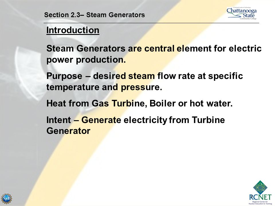 3 Introduction Section 2.3– Steam Generators Steam Generators are central element for electric power production. Purpose – desired steam flow rate at