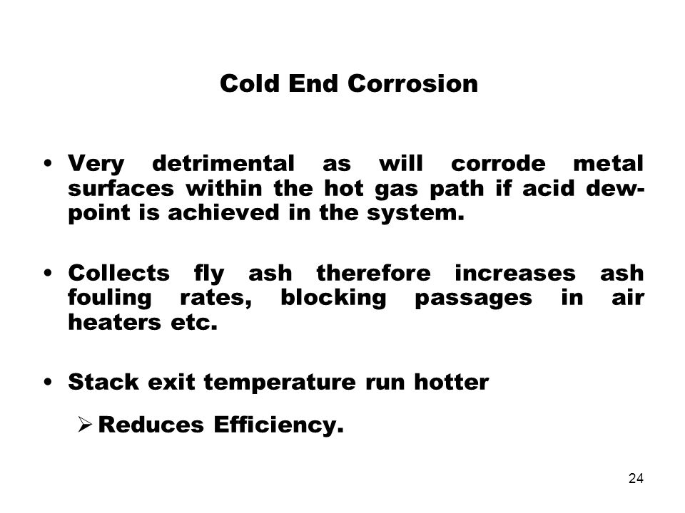 24 Cold End Corrosion Very detrimental as will corrode metal surfaces within the hot gas path if acid dew- point is achieved in the system. Collects f