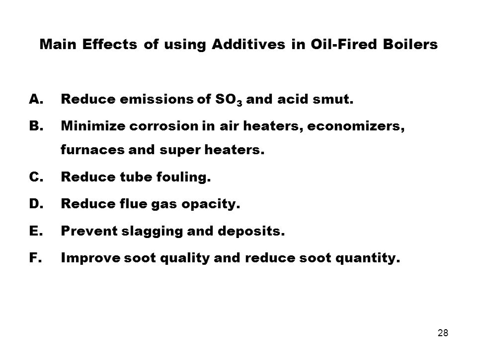 28 Main Effects of using Additives in Oil-Fired Boilers A.Reduce emissions of SO 3 and acid smut. B.Minimize corrosion in air heaters, economizers, fu