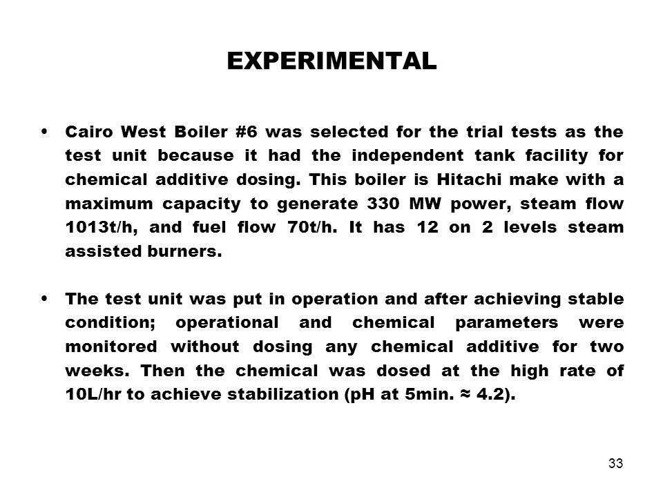 33 EXPERIMENTAL Cairo West Boiler #6 was selected for the trial tests as the test unit because it had the independent tank facility for chemical addit