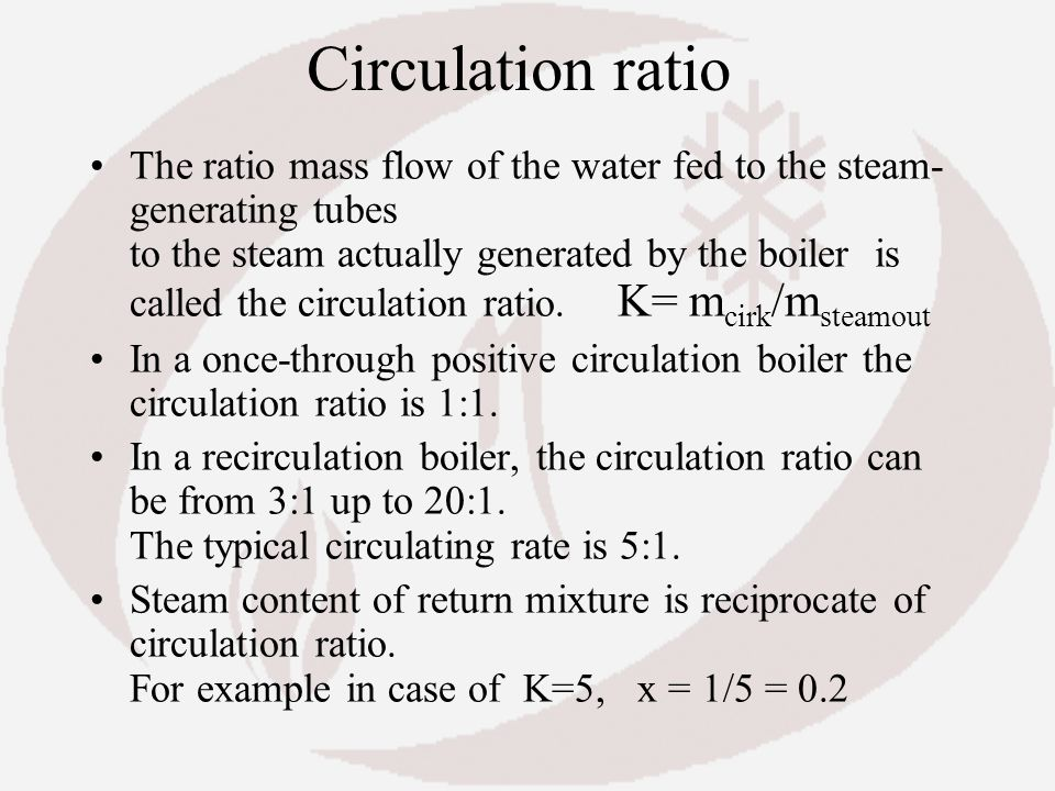 Circulation ratio The ratio mass flow of the water fed to the steam- generating tubes to the steam actually generated by the boiler is called the circ