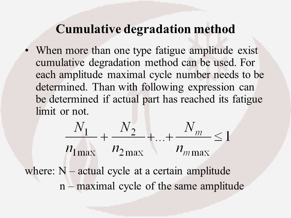 Cumulative degradation method When more than one type fatigue amplitude exist cumulative degradation method can be used. For each amplitude maximal cy