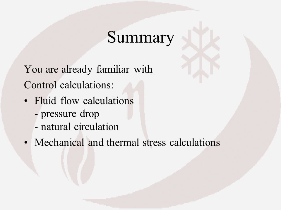Summary You are already familiar with Control calculations: Fluid flow calculations - pressure drop - natural circulation Mechanical and thermal stres
