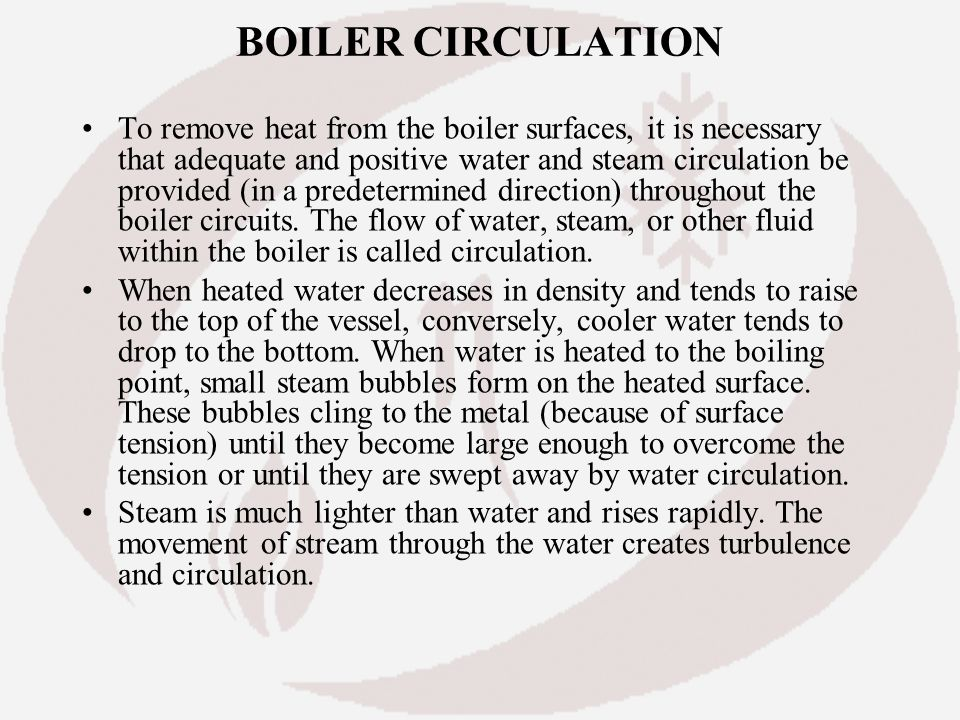 BOILER CIRCULATION To remove heat from the boiler surfaces, it is necessary that adequate and positive water and steam circulation be provided (in a p