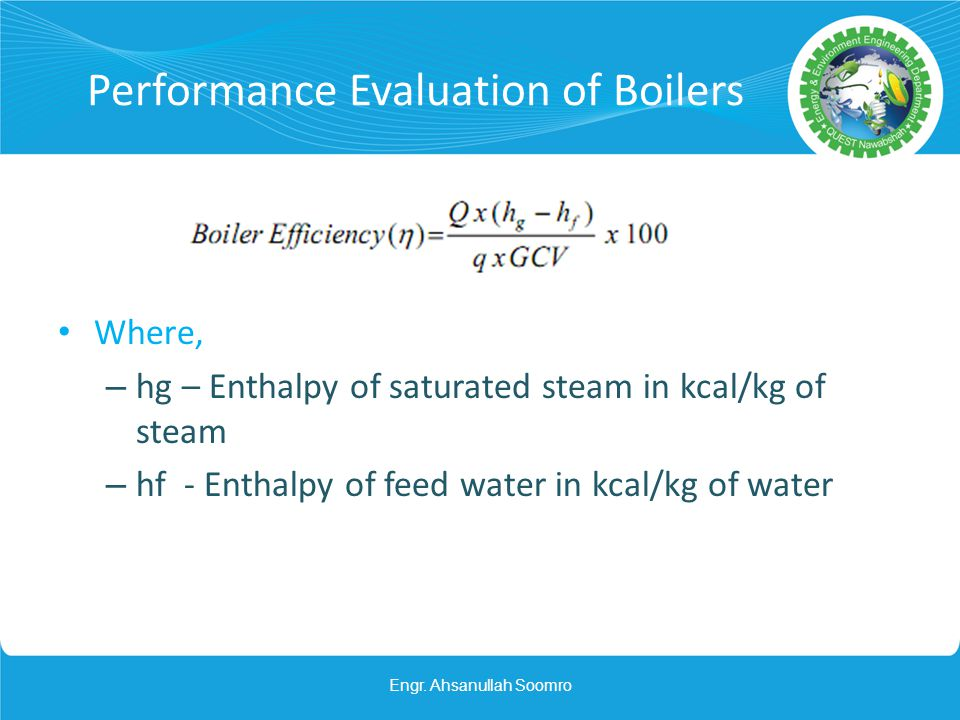 Performance Evaluation of Boilers Where, – hg – Enthalpy of saturated steam in kcal/kg of steam – hf - Enthalpy of feed water in kcal/kg of water Engr