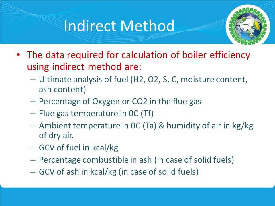 Indirect Method The data required for calculation of boiler efficiency using indirect method are: – Ultimate analysis of fuel (H2, O2, S, C, moisture