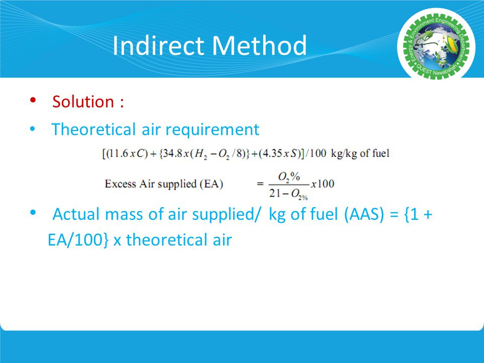 Indirect Method Solution : Theoretical air requirement Actual mass of air supplied/ kg of fuel (AAS) = {1 + EA/100} x theoretical air