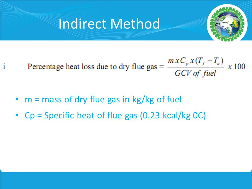 Indirect Method m = mass of dry flue gas in kg/kg of fuel Cp = Specific heat of flue gas (0.23 kcal/kg 0C)