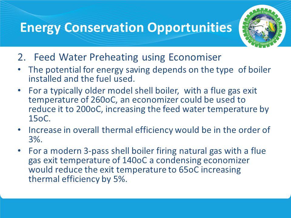 Energy Conservation Opportunities 2. Feed Water Preheating using Economiser The potential for energy saving depends on the type of boiler installed an