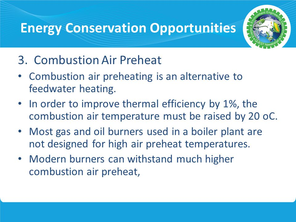 Energy Conservation Opportunities 3. Combustion Air Preheat Combustion air preheating is an alternative to feedwater heating. In order to improve ther