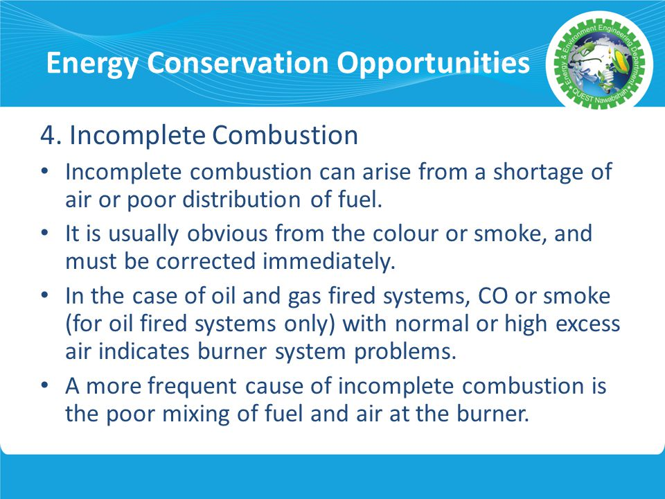 Energy Conservation Opportunities 4. Incomplete Combustion Incomplete combustion can arise from a shortage of air or poor distribution of fuel. It is