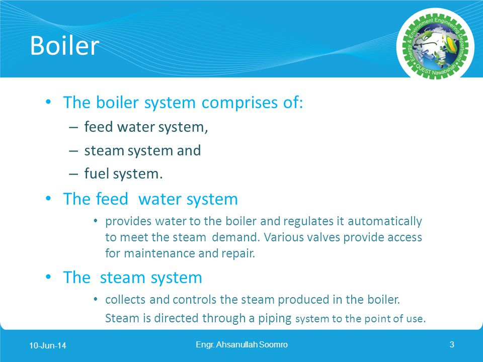 Boiler The boiler system comprises of: – feed water system, – steam system and – fuel system. The feed water system provides water to the boiler and r