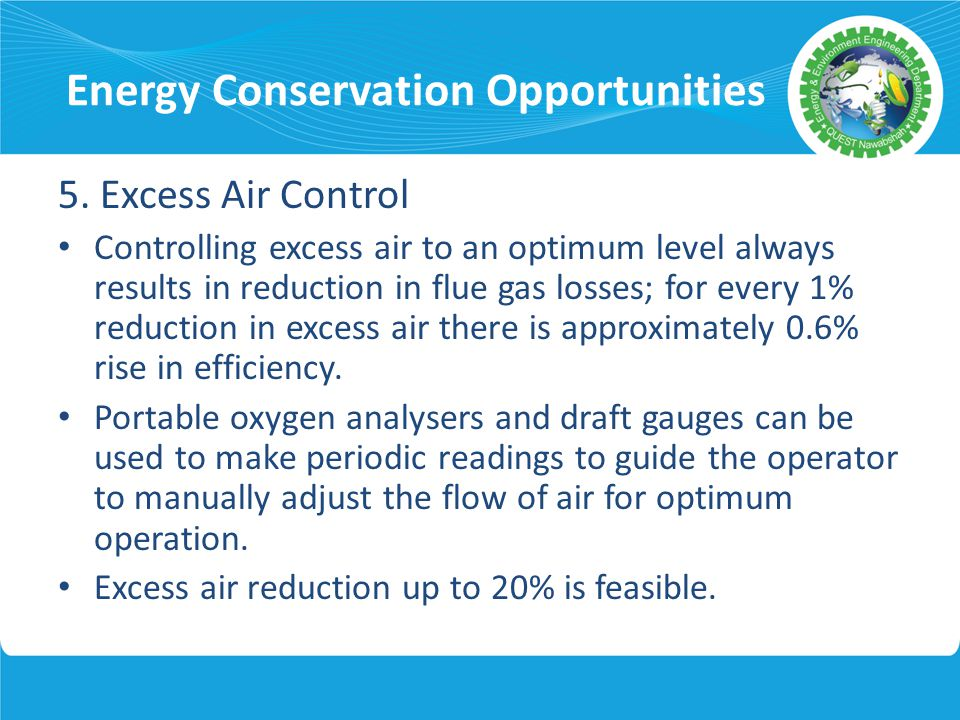 Energy Conservation Opportunities 5. Excess Air Control Controlling excess air to an optimum level always results in reduction in flue gas losses; for