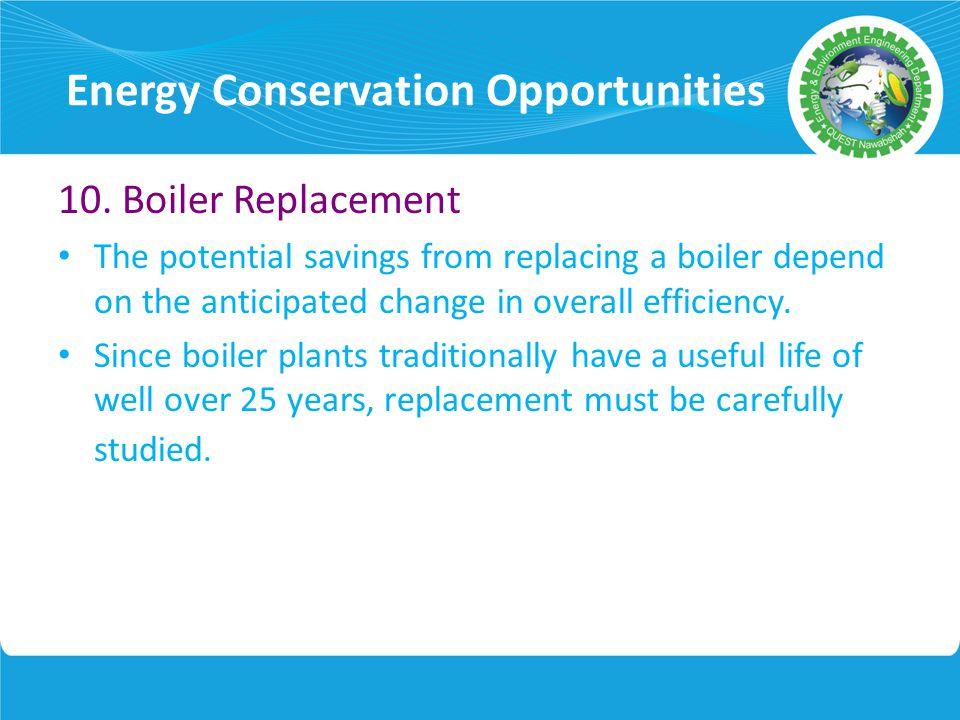 Energy Conservation Opportunities 10. Boiler Replacement The potential savings from replacing a boiler depend on the anticipated change in overall eff