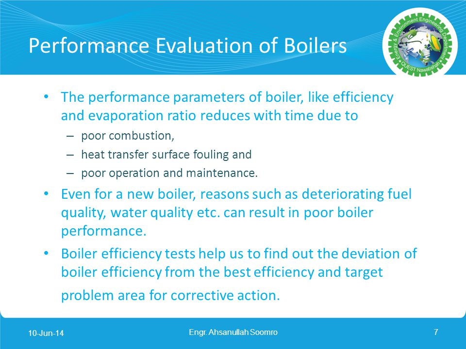 Performance Evaluation of Boilers The performance parameters of boiler, like efficiency and evaporation ratio reduces with time due to – poor combusti