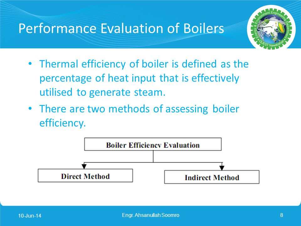Performance Evaluation of Boilers Direct Method This is also known as input-output method due to the fact that it needs only the useful output (steam) and the heat input (i.e.