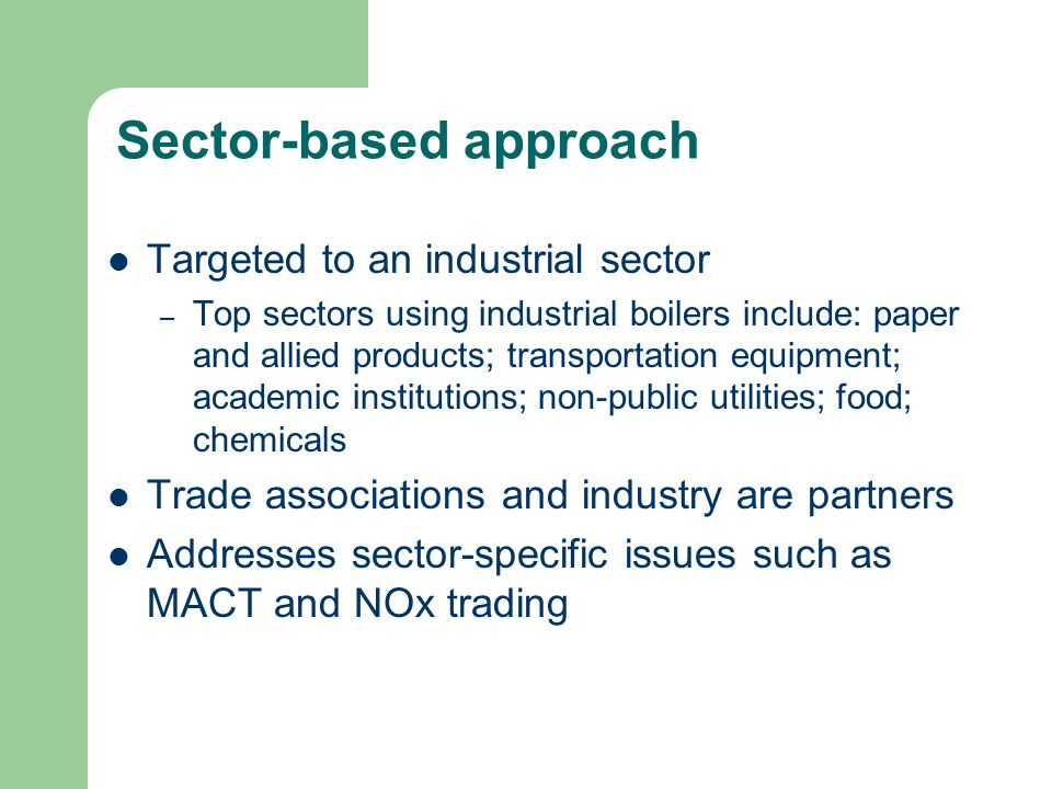 Sector-based approach Targeted to an industrial sector – Top sectors using industrial boilers include: paper and allied products; transportation equipment; academic institutions; non-public utilities; food; chemicals Trade associations and industry are partners Addresses sector-specific issues such as MACT and NOx trading