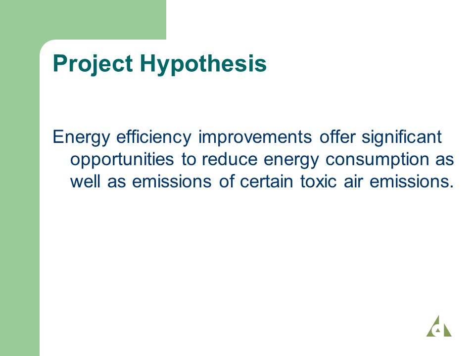 Project Hypothesis Energy efficiency improvements offer significant opportunities to reduce energy consumption as well as emissions of certain toxic air emissions.