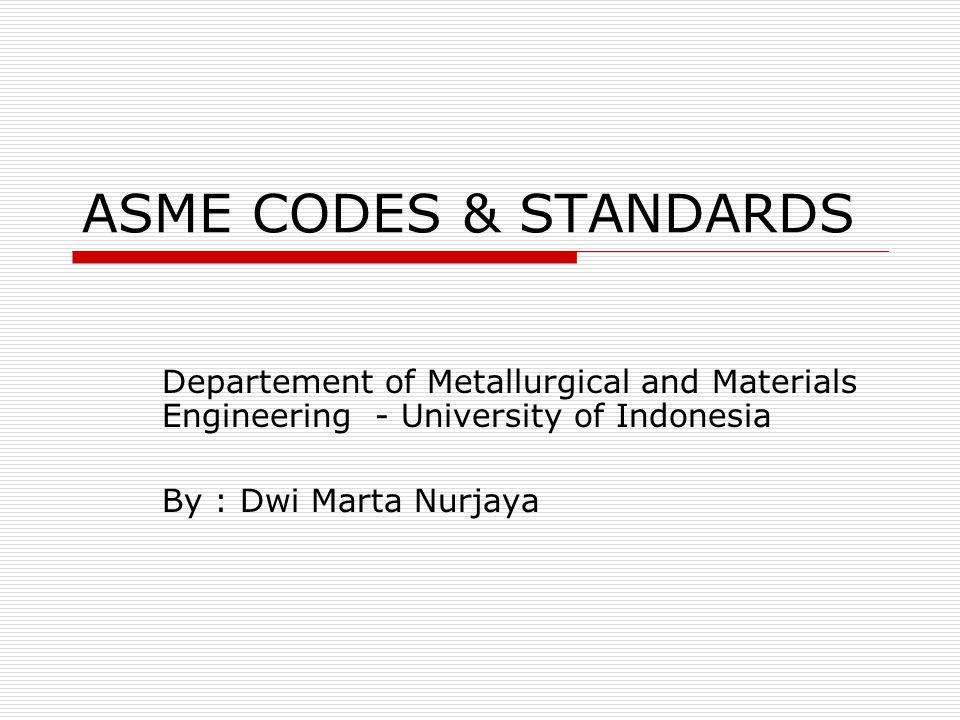 ASME CODES & STANDARDS Departement of Metallurgical and Materials Engineering - University of Indonesia By : Dwi Marta Nurjaya