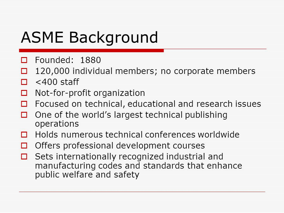 ASME Background Founded: 1880 120,000 individual members; no corporate members <400 staff Not-for-profit organization Focused on technical, educationa