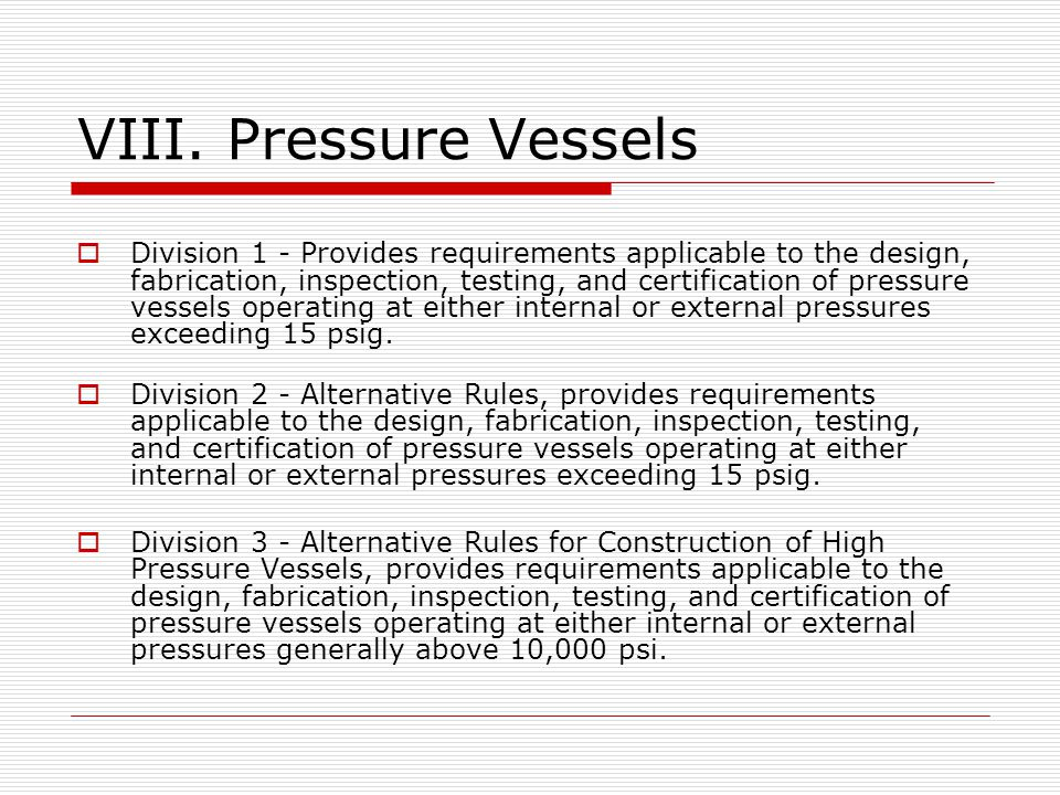 VIII. Pressure Vessels Division 1 - Provides requirements applicable to the design, fabrication, inspection, testing, and certification of pressure ve