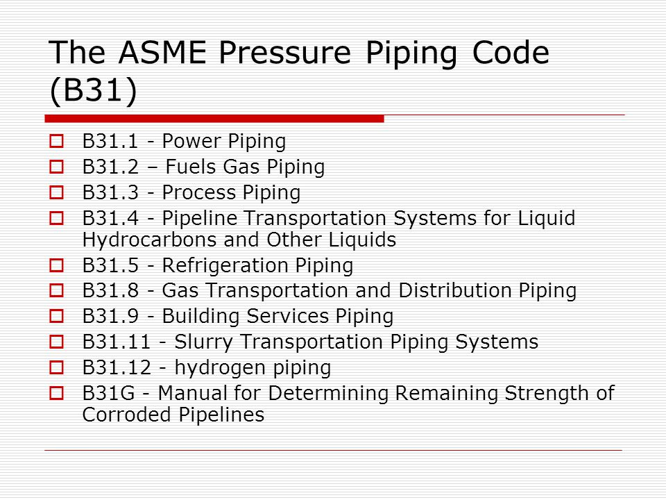 The ASME Pressure Piping Code (B31) B31.1 - Power Piping B31.2 – Fuels Gas Piping B31.3 - Process Piping B31.4 - Pipeline Transportation Systems for L