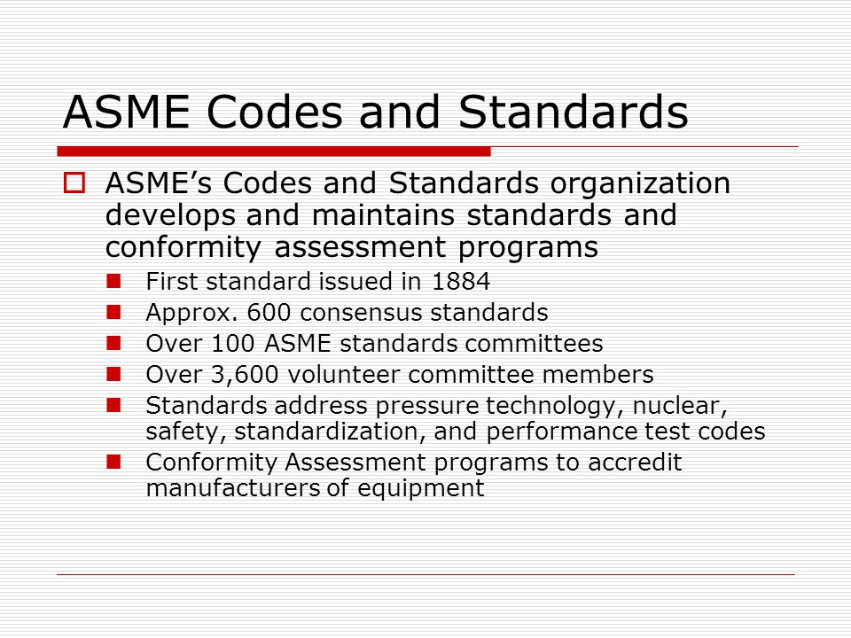 ASME Codes and Standards ASMEs Voluntary Consensus Process Openness, balance of Interests, consensus, due process American National Standards Institute (ANSI) accredited procedures Compliance with World Trade Organization (WTO) Technical Barriers to Trade (TBT) principles for international standards development Transparency, openness, impartiality and consensus, effectiveness and relevance, coherence, and development dimension.