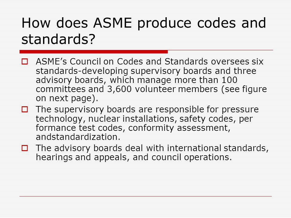 How does ASME produce codes and standards? ASMEs Council on Codes and Standards oversees six standards-developing supervisory boards and three advisor