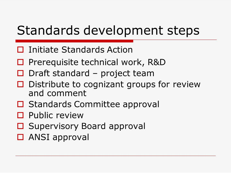 Standards development steps Initiate Standards Action Prerequisite technical work, R&D Draft standard – project team Distribute to cognizant groups fo