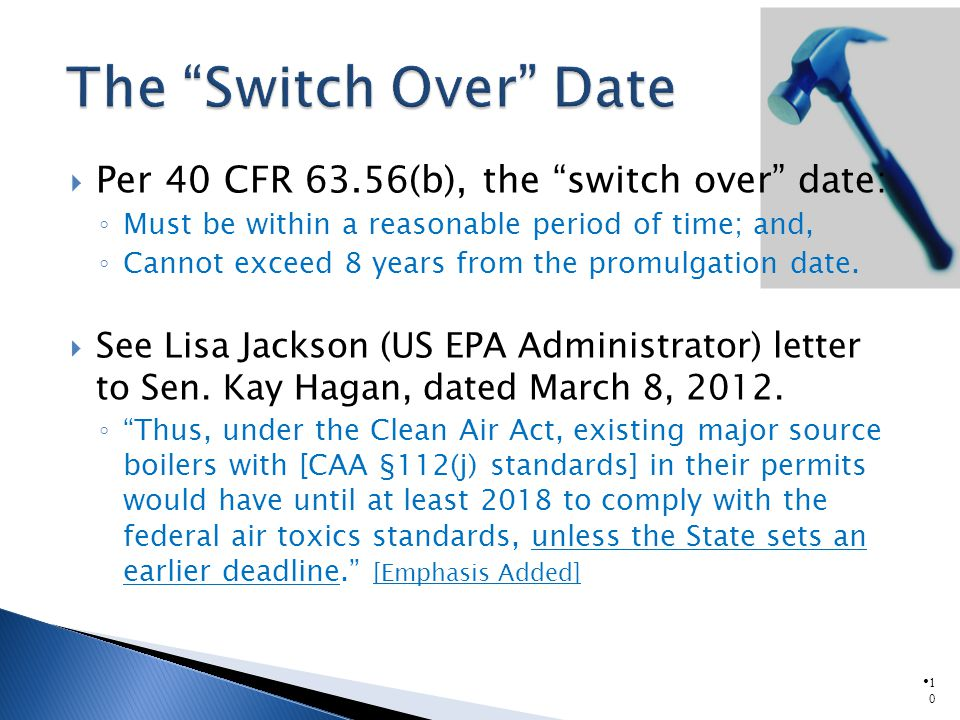 1010 Per 40 CFR 63.56(b), the switch over date: Must be within a reasonable period of time; and, Cannot exceed 8 years from the promulgation date.