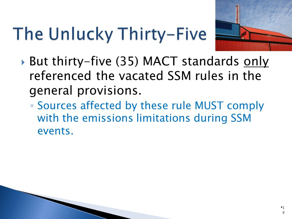 1616 But thirty-five (35) MACT standards only referenced the vacated SSM rules in the general provisions. Sources affected by these rule MUST comply w