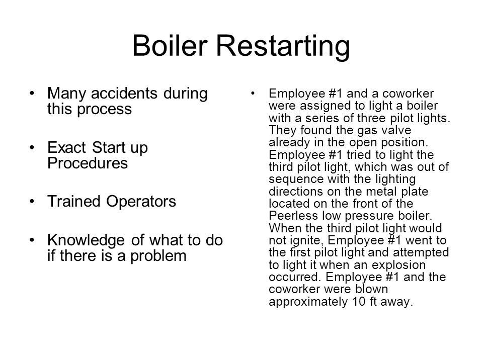 Boiler Restarting Many accidents during this process Exact Start up Procedures Trained Operators Knowledge of what to do if there is a problem Employe