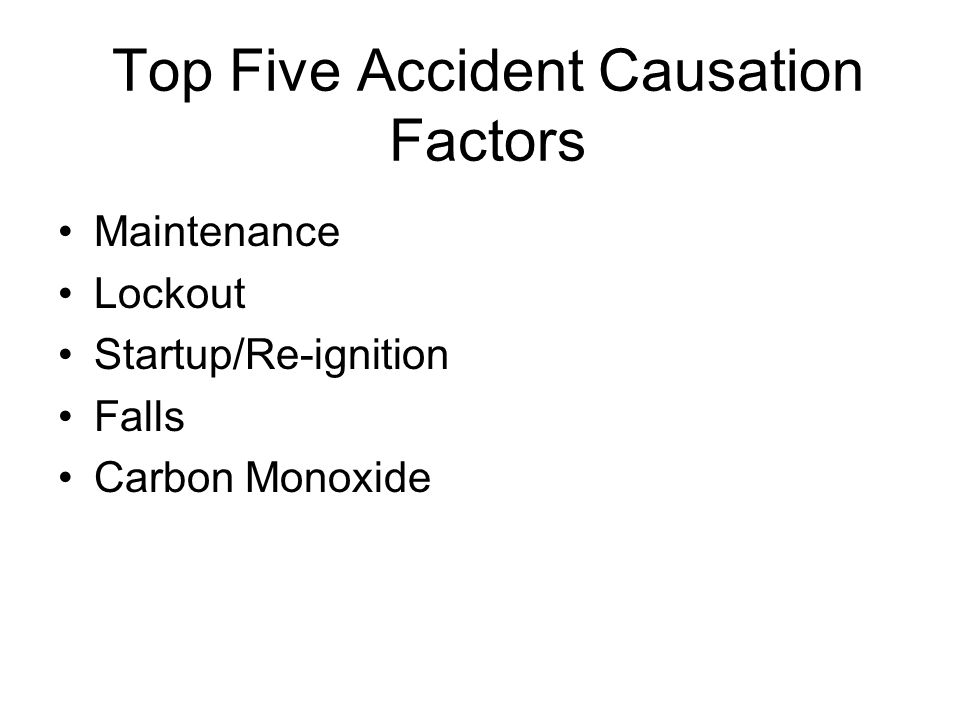 Top Five Accident Causation Factors Maintenance Lockout Startup/Re-ignition Falls Carbon Monoxide